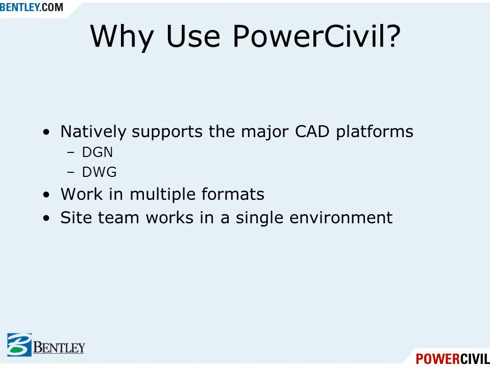Why Use PowerCivil? Natively supports the major CAD platforms –DGN –DWG Work in multiple formats Site team works in a single environment