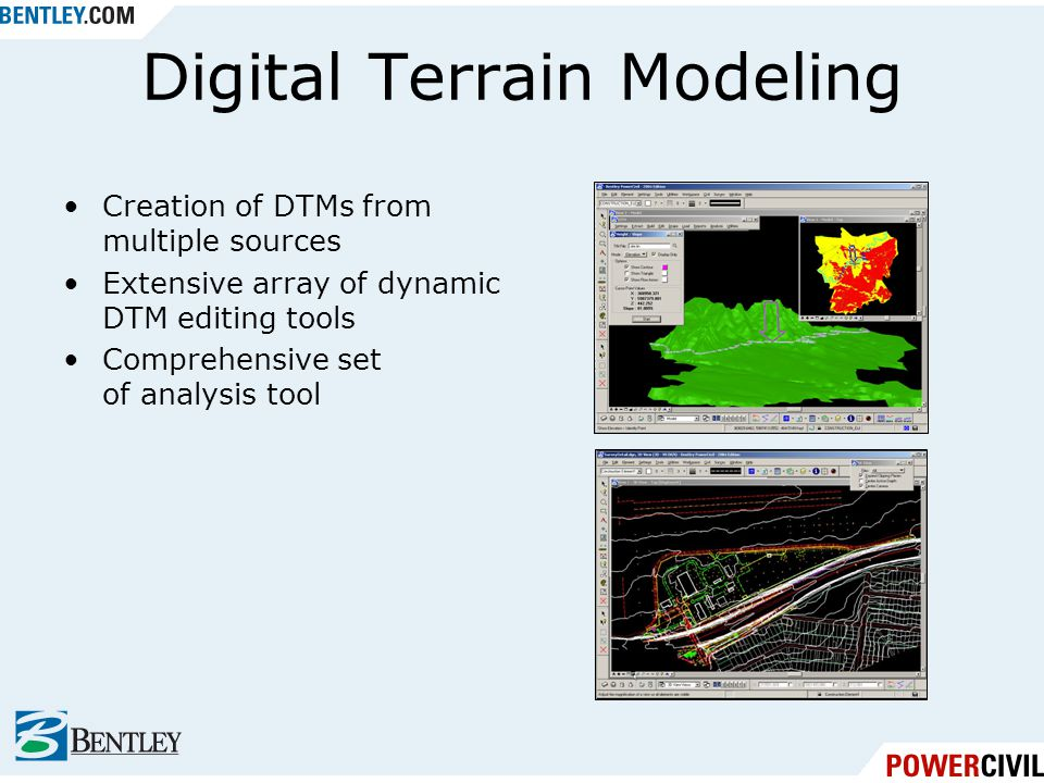 Digital Terrain Modeling Creation of DTMs from multiple sources Extensive array of dynamic DTM editing tools Comprehensive set of analysis tool