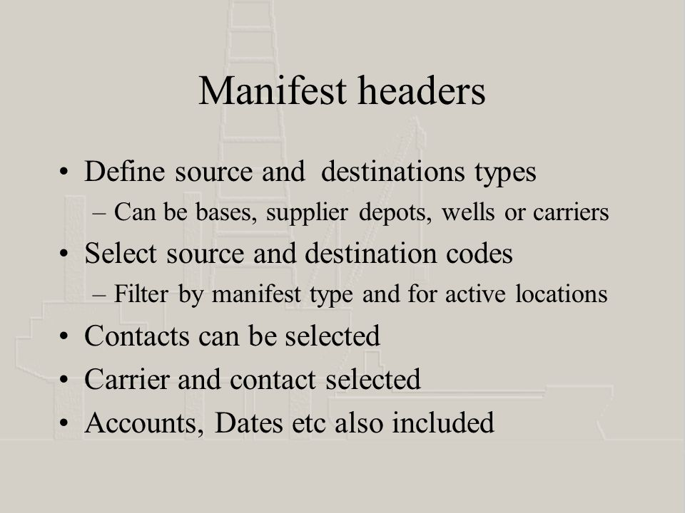 Manifest headers Define source and destinations types –Can be bases, supplier depots, wells or carriers Select source and destination codes –Filter by manifest type and for active locations Contacts can be selected Carrier and contact selected Accounts, Dates etc also included