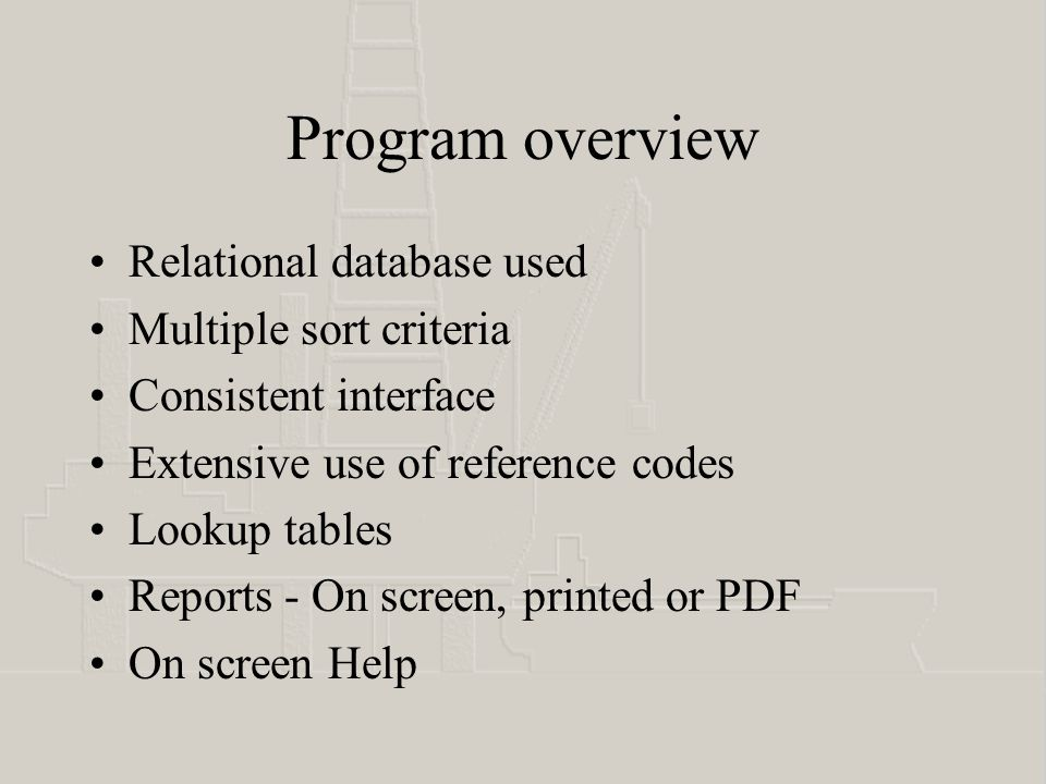 Program overview Relational database used Multiple sort criteria Consistent interface Extensive use of reference codes Lookup tables Reports - On screen, printed or PDF On screen Help