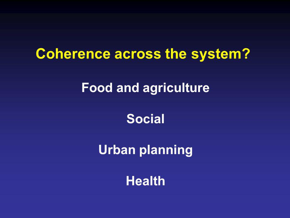 Coherence across the system? Food and agriculture Social Urban planning Health
