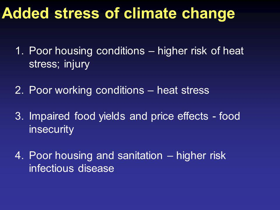 1.Poor housing conditions – higher risk of heat stress; injury 2.Poor working conditions – heat stress 3.Impaired food yields and price effects - food insecurity 4.Poor housing and sanitation – higher risk infectious disease Added stress of climate change