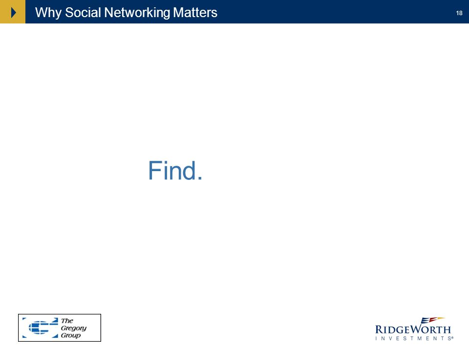 18 Why Social Networking Matters Find. Be found.