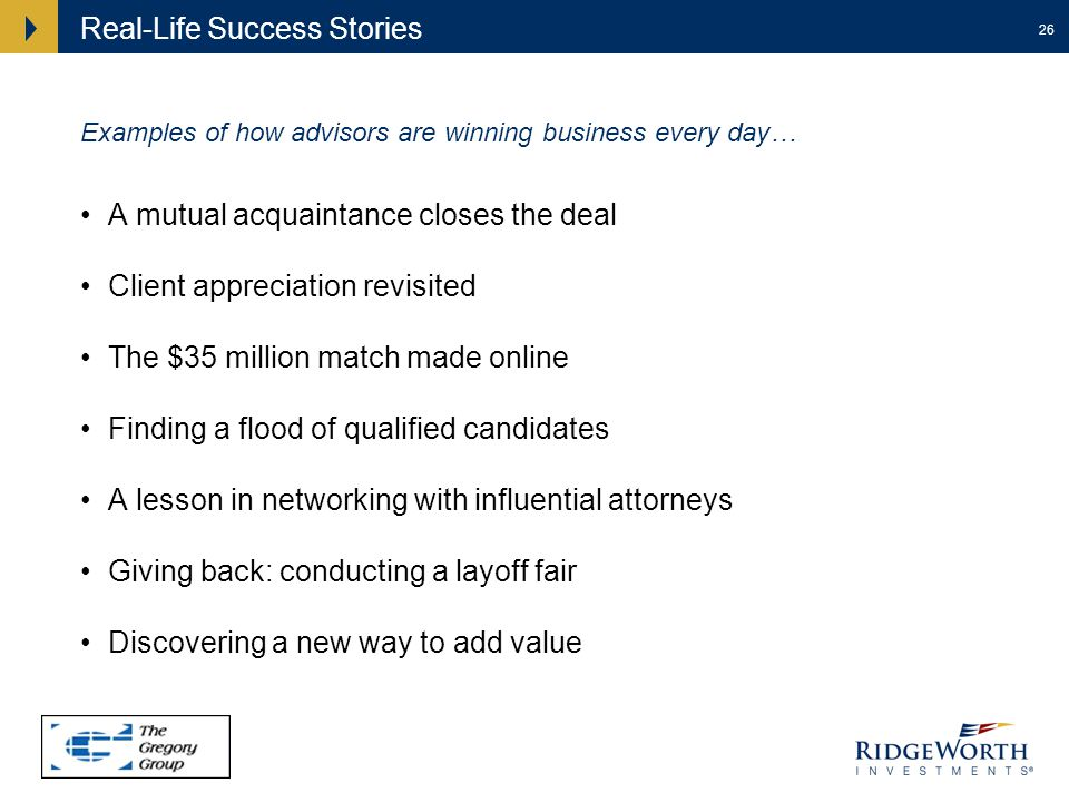 26 Real-Life Success Stories A mutual acquaintance closes the deal Client appreciation revisited The $35 million match made online Finding a flood of qualified candidates A lesson in networking with influential attorneys Giving back: conducting a layoff fair Discovering a new way to add value Examples of how advisors are winning business every day…