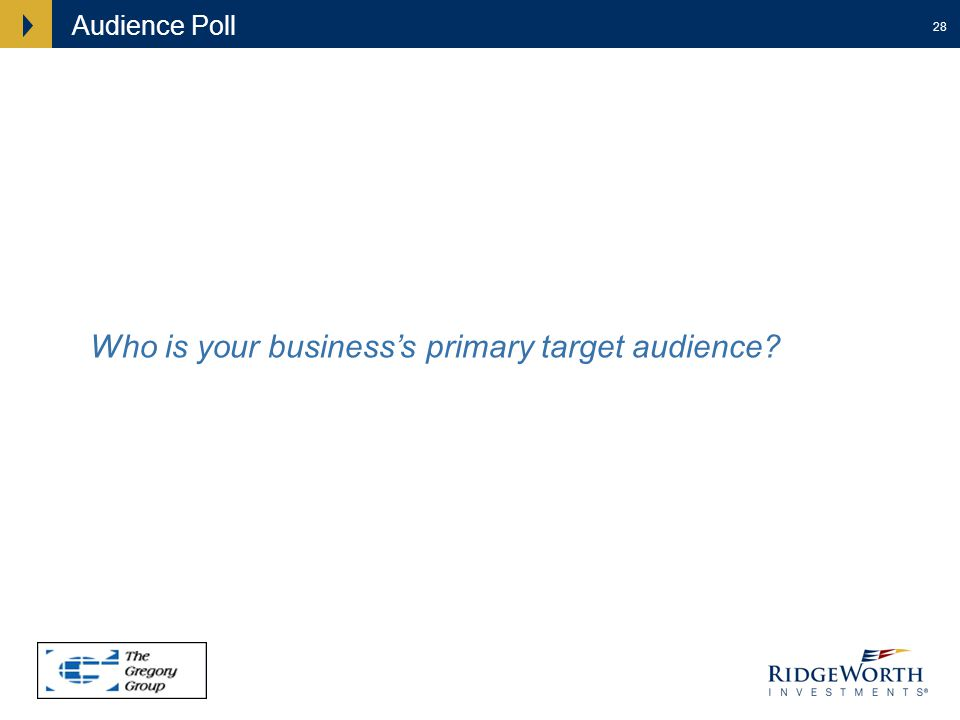 28 Audience Poll Who is your businesss primary target audience?