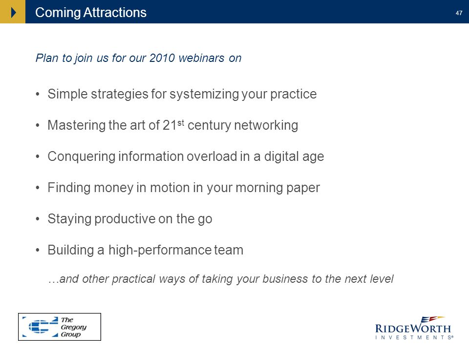 47 Coming Attractions Simple strategies for systemizing your practice Mastering the art of 21 st century networking Conquering information overload in a digital age Finding money in motion in your morning paper Staying productive on the go Building a high-performance team …and other practical ways of taking your business to the next level Plan to join us for our 2010 webinars on