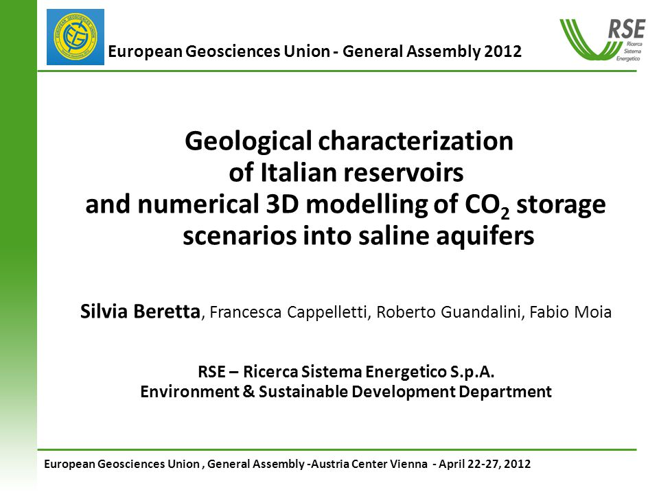 European Geosciences Union, General Assembly -Austria Center Vienna - April 22-27, 2012 European Geosciences Union - General Assembly 2012 Geological characterization of Italian reservoirs and numerical 3D modelling of CO 2 storage scenarios into saline aquifers Silvia Beretta, Francesca Cappelletti, Roberto Guandalini, Fabio Moia RSE – Ricerca Sistema Energetico S.p.A.