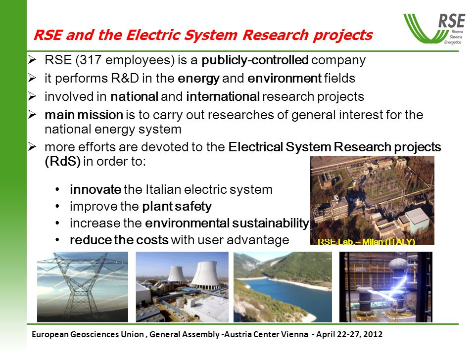 European Geosciences Union, General Assembly -Austria Center Vienna - April 22-27, 2012 RSE and the Electric System Research projects RSE (317 employees) is a publicly-controlled company it performs R&D in the energy and environment fields involved in national and international research projects main mission is to carry out researches of general interest for the national energy system more efforts are devoted to the Electrical System Research projects (RdS) in order to: innovate the Italian electric system improve the plant safety increase the environmental sustainability reduce the costs with user advantage RSE Lab.– Milan (ITALY)