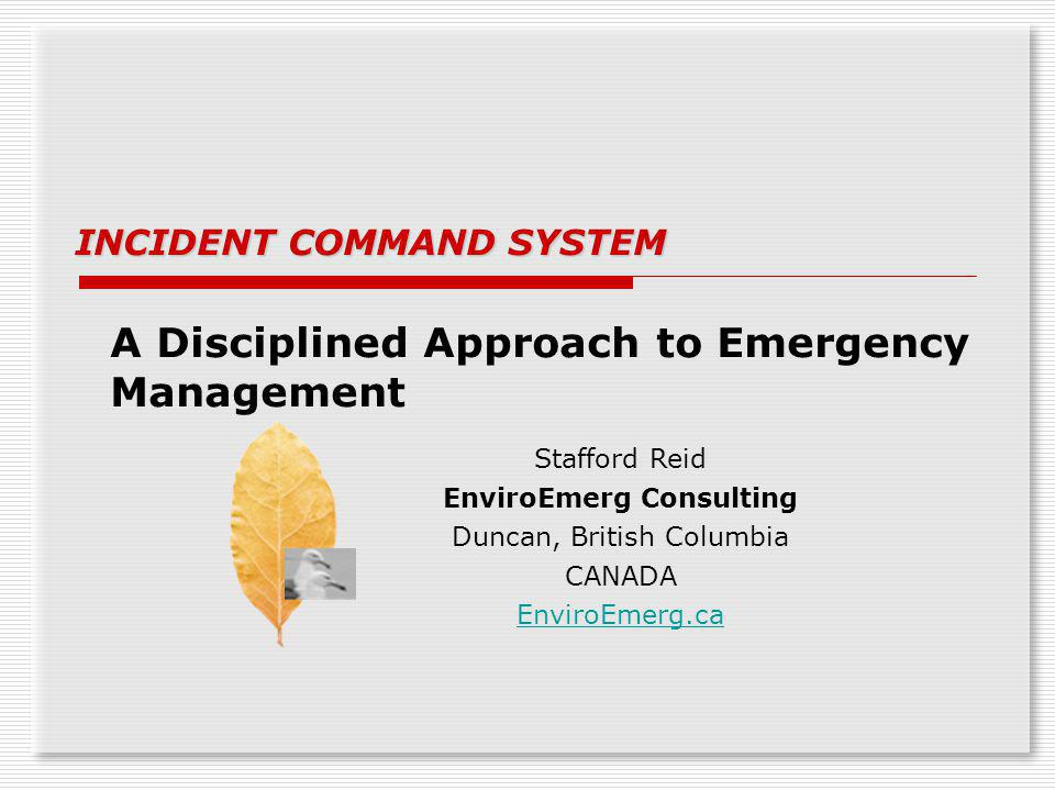 A Disciplined Approach to Emergency Management INCIDENT COMMAND SYSTEM Stafford Reid EnviroEmerg Consulting Duncan, British Columbia CANADA EnviroEmer