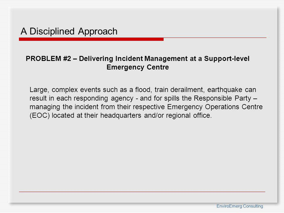 EnviroEmerg Consulting A Disciplined Approach PROBLEM #2 – Delivering Incident Management at a Support-level Emergency Centre Large, complex events su