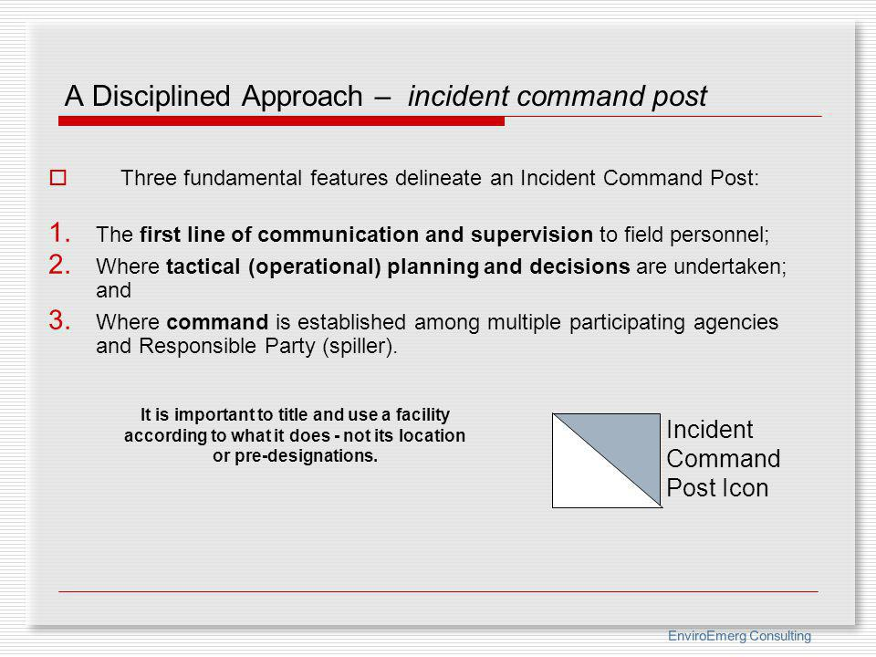 EnviroEmerg Consulting A Disciplined Approach – incident command post Three fundamental features delineate an Incident Command Post: 1. The first line