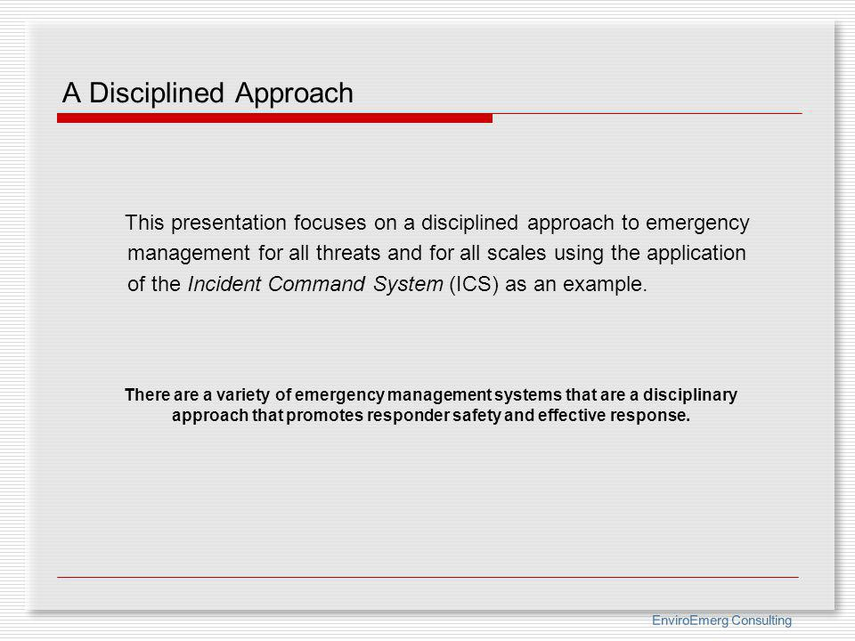 EnviroEmerg Consulting A Disciplined Approach This presentation focuses on a disciplined approach to emergency management for all threats and for all