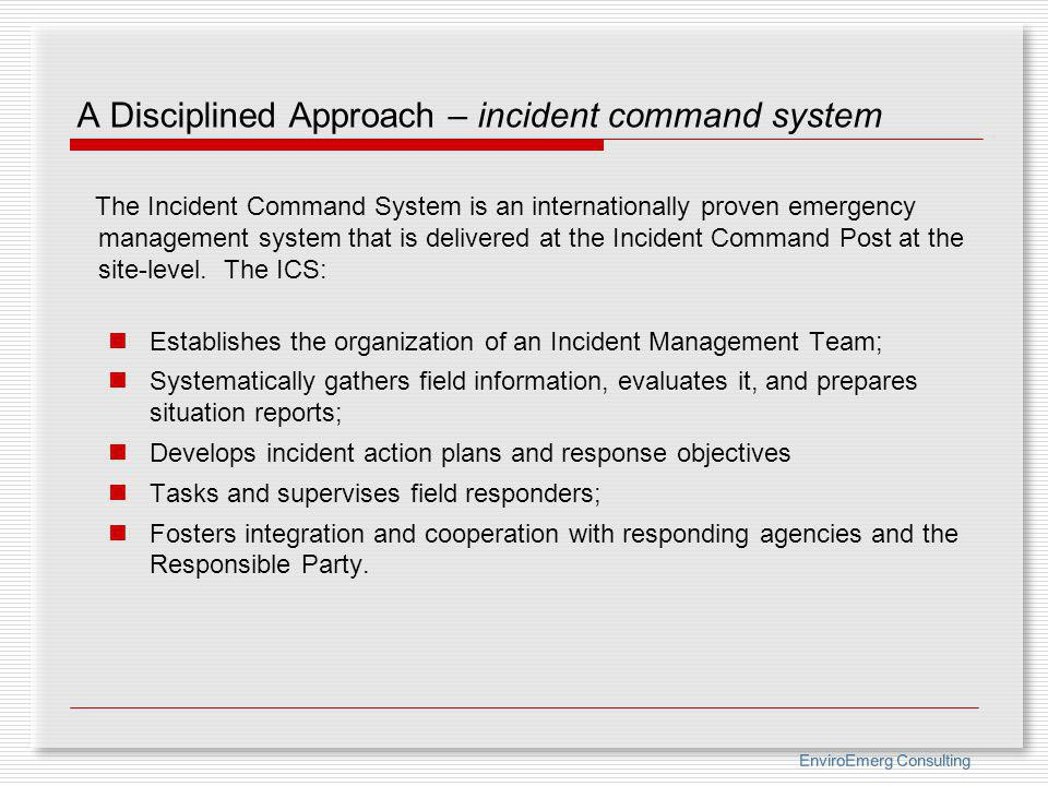 EnviroEmerg Consulting A Disciplined Approach – incident command system The Incident Command System is an internationally proven emergency management