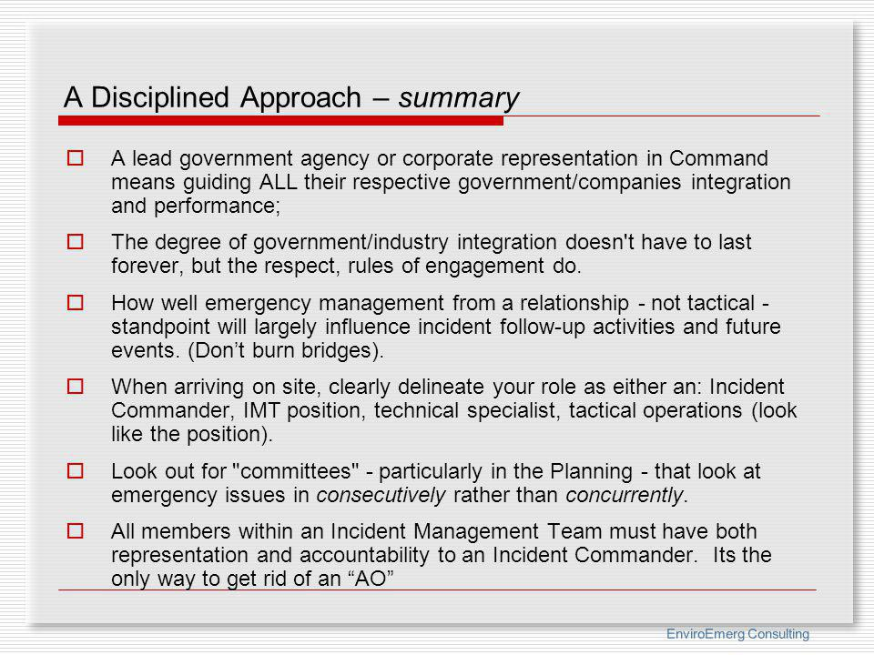 EnviroEmerg Consulting A Disciplined Approach – summary A lead government agency or corporate representation in Command means guiding ALL their respec