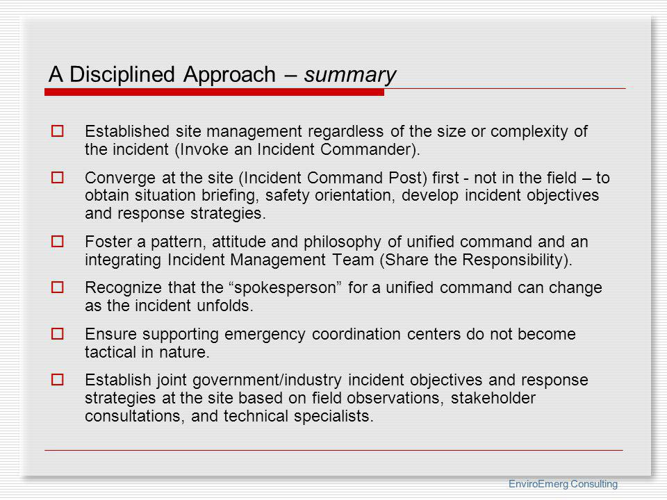 EnviroEmerg Consulting A Disciplined Approach – summary Established site management regardless of the size or complexity of the incident (Invoke an In