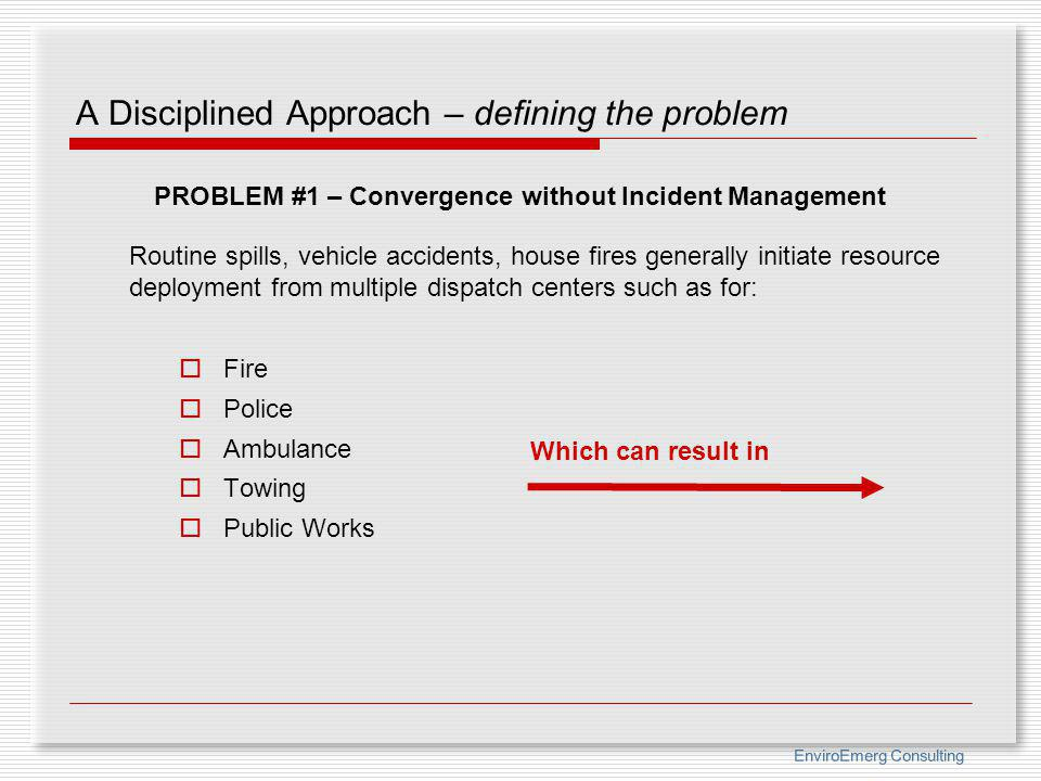 EnviroEmerg Consulting A Disciplined Approach – defining the problem Routine spills, vehicle accidents, house fires generally initiate resource deploy