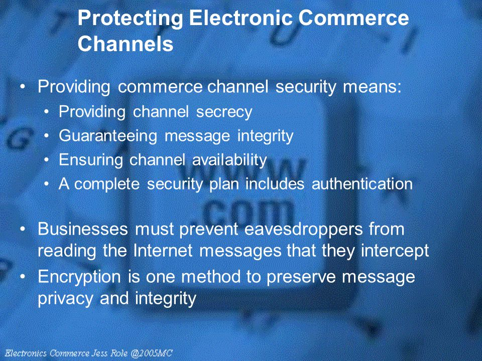 Protecting Electronic Commerce Channels Providing commerce channel security means: Providing channel secrecy Guaranteeing message integrity Ensuring c