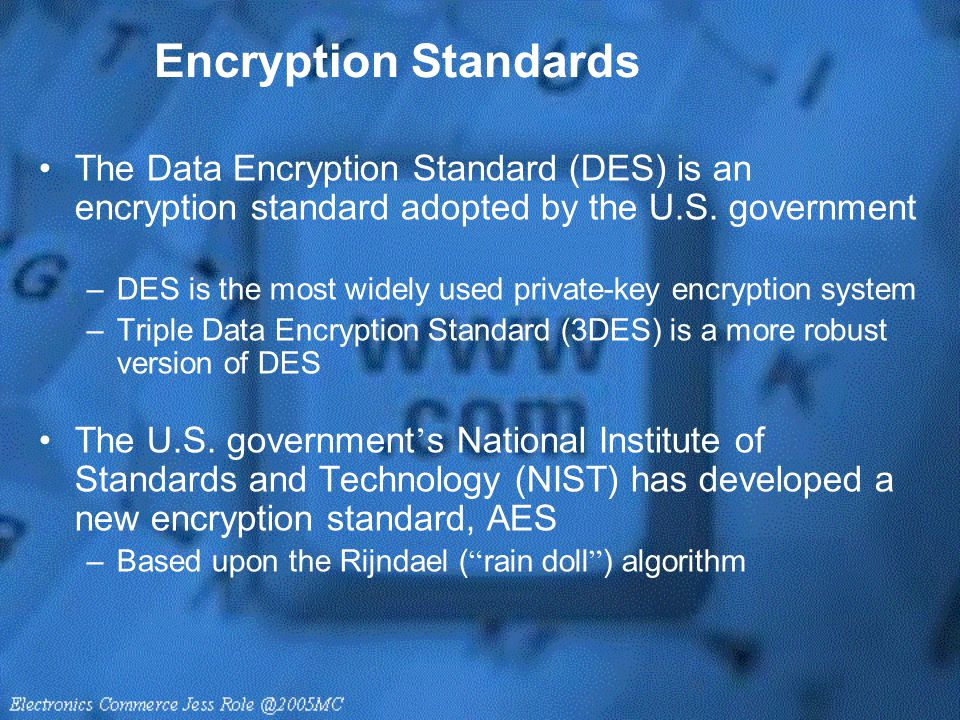 Encryption Standards The Data Encryption Standard (DES) is an encryption standard adopted by the U.S. government –DES is the most widely used private-