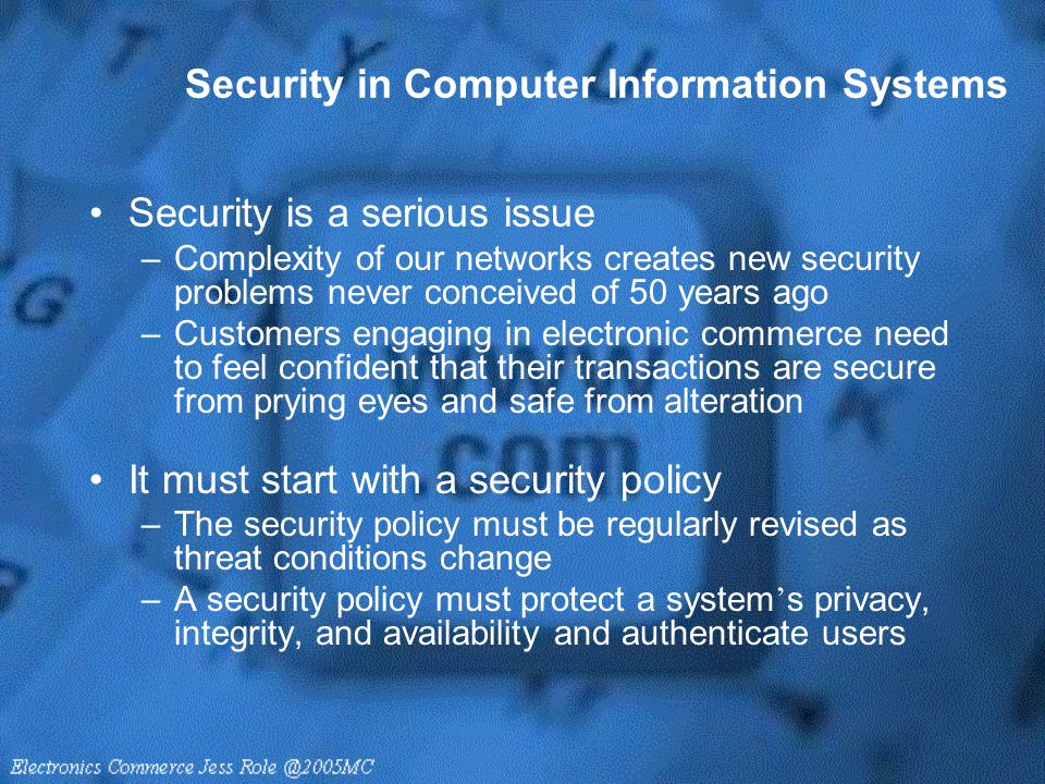 Security in Computer Information Systems Security is a serious issue –Complexity of our networks creates new security problems never conceived of 50 y