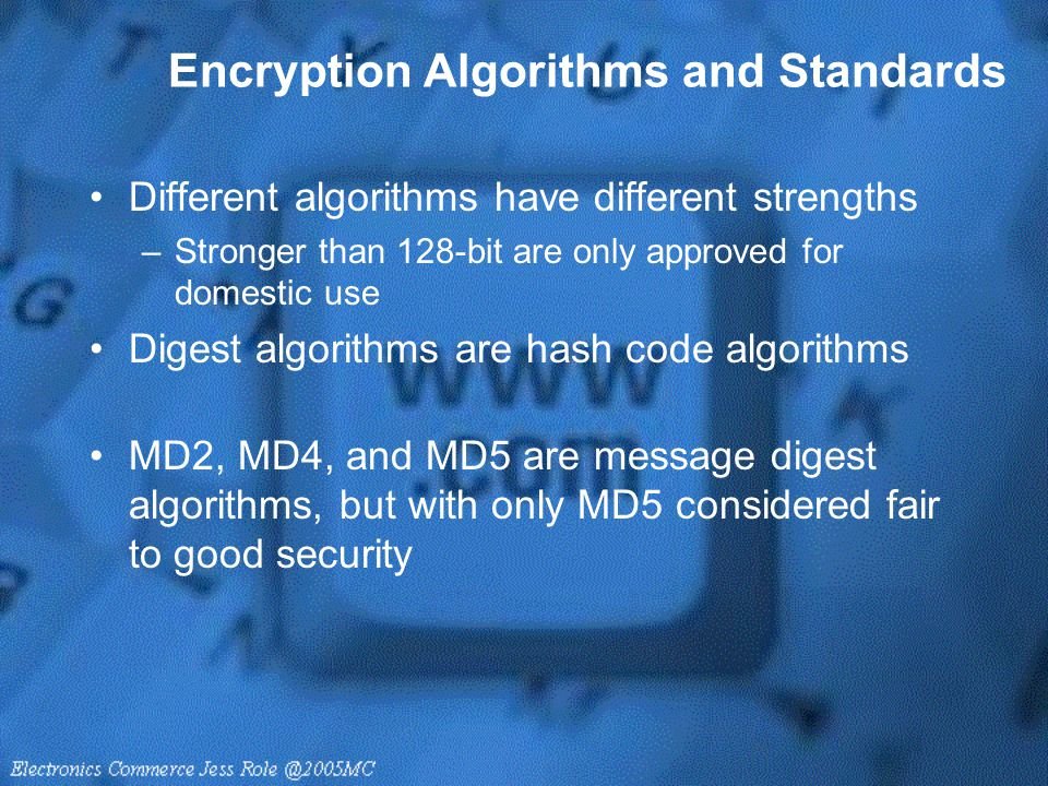 Encryption Algorithms and Standards Different algorithms have different strengths –Stronger than 128-bit are only approved for domestic use Digest alg