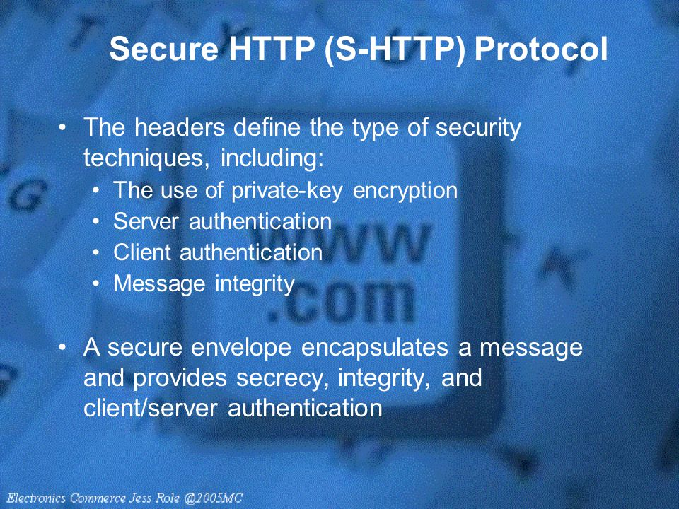 Secure HTTP (S-HTTP) Protocol The headers define the type of security techniques, including: The use of private-key encryption Server authentication C