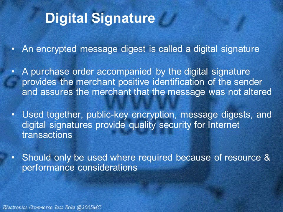 Digital Signature An encrypted message digest is called a digital signature A purchase order accompanied by the digital signature provides the merchan
