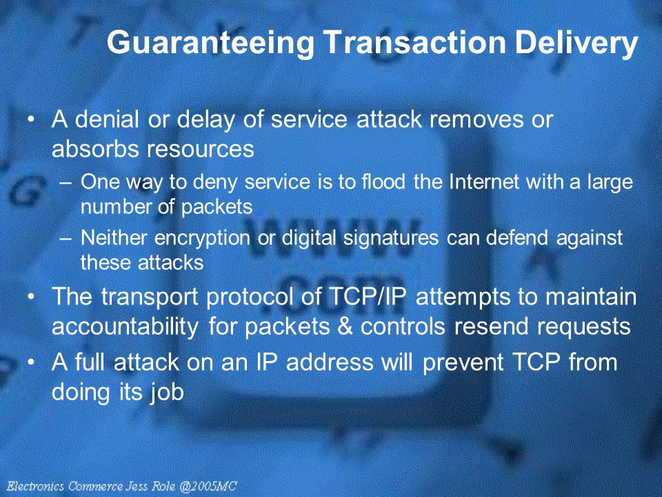 Guaranteeing Transaction Delivery A denial or delay of service attack removes or absorbs resources –One way to deny service is to flood the Internet w