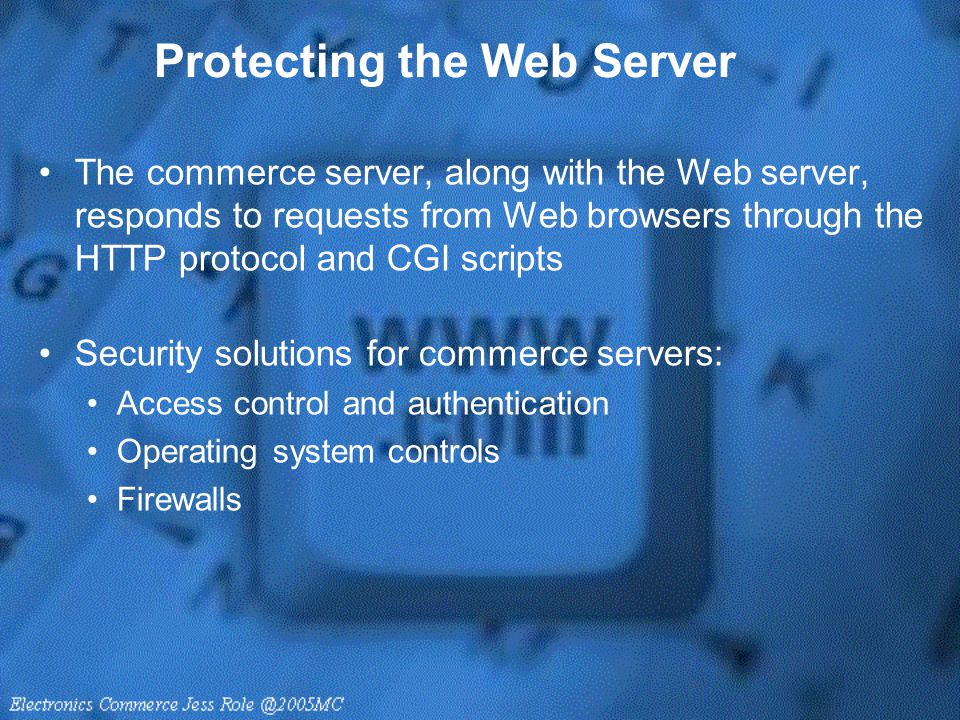Protecting the Web Server The commerce server, along with the Web server, responds to requests from Web browsers through the HTTP protocol and CGI scr