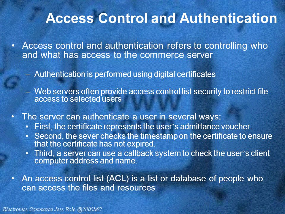 Access Control and Authentication Access control and authentication refers to controlling who and what has access to the commerce server –Authenticati