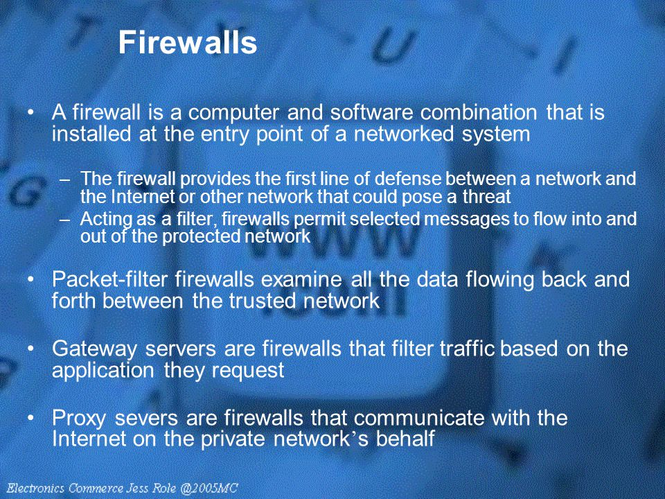 Firewalls A firewall is a computer and software combination that is installed at the entry point of a networked system –The firewall provides the firs