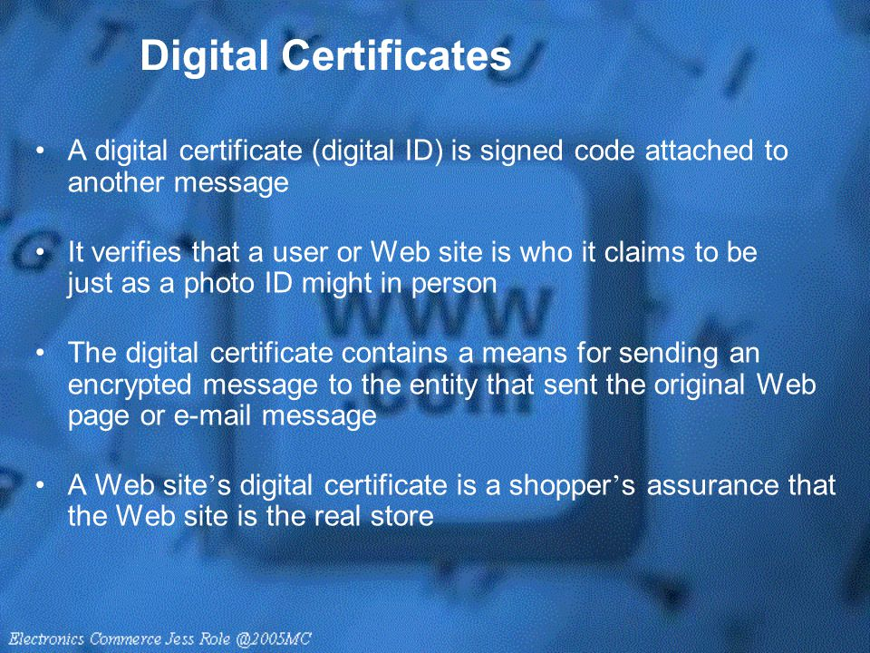 Digital Certificates A digital certificate (digital ID) is signed code attached to another message It verifies that a user or Web site is who it claim
