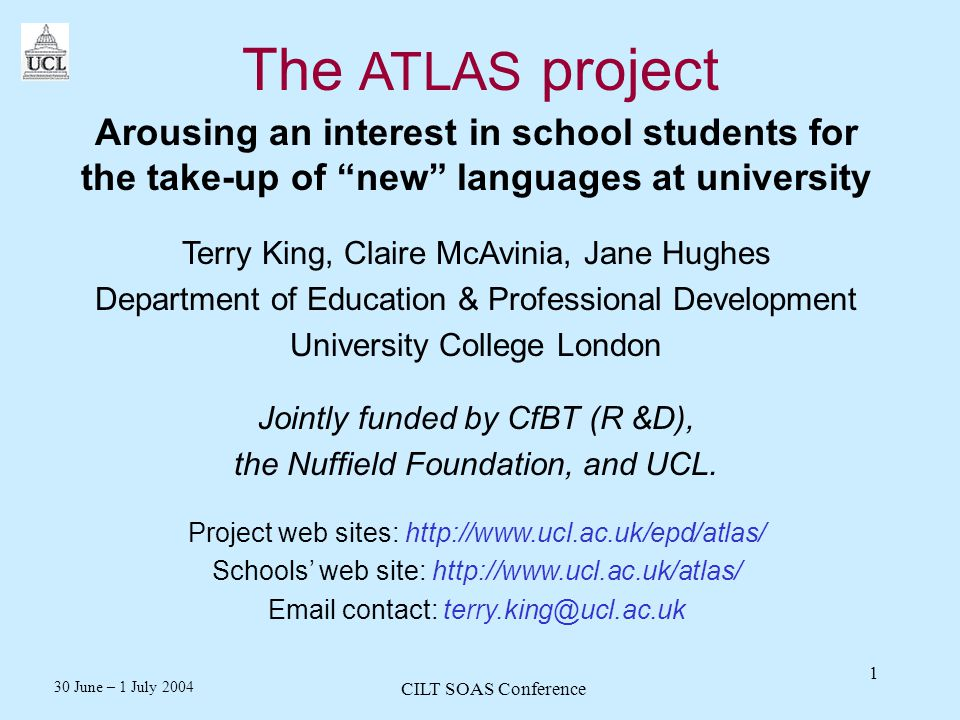 30 June – 1 July 2004 CILT SOAS Conference 1 The ATLAS project Arousing an interest in school students for the take-up of new languages at university Terry King, Claire McAvinia, Jane Hughes Department of Education & Professional Development University College London Jointly funded by CfBT (R &D), the Nuffield Foundation, and UCL.