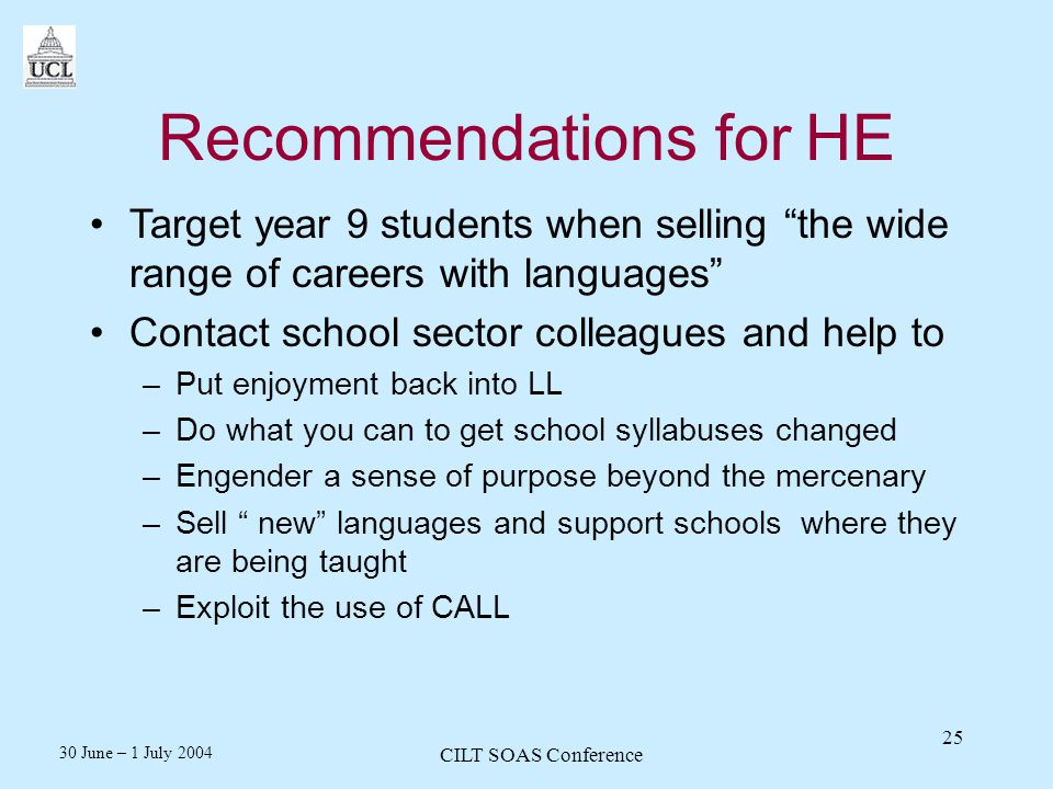 30 June – 1 July 2004 CILT SOAS Conference 25 Recommendations for HE Target year 9 students when selling the wide range of careers with languages Contact school sector colleagues and help to –Put enjoyment back into LL –Do what you can to get school syllabuses changed –Engender a sense of purpose beyond the mercenary –Sell new languages and support schools where they are being taught –Exploit the use of CALL