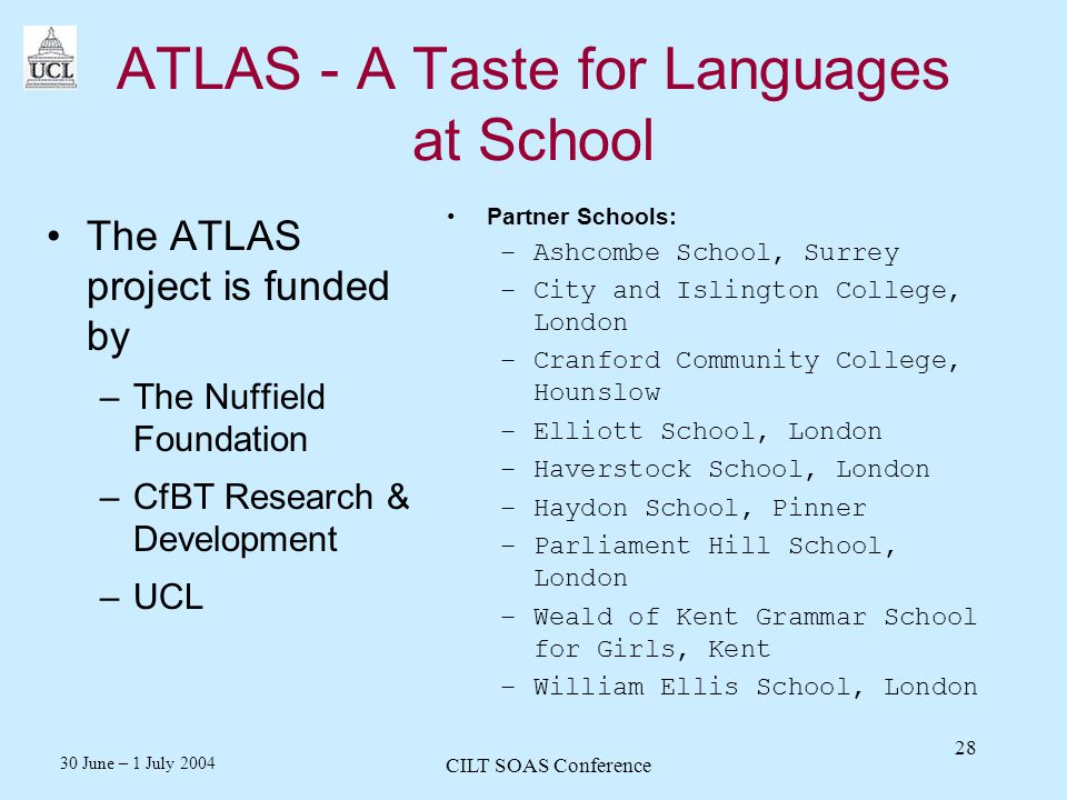 30 June – 1 July 2004 CILT SOAS Conference 28 ATLAS - A Taste for Languages at School The ATLAS project is funded by –The Nuffield Foundation –CfBT Research & Development –UCL Partner Schools: –Ashcombe School, Surrey –City and Islington College, London –Cranford Community College, Hounslow –Elliott School, London –Haverstock School, London –Haydon School, Pinner –Parliament Hill School, London –Weald of Kent Grammar School for Girls, Kent –William Ellis School, London