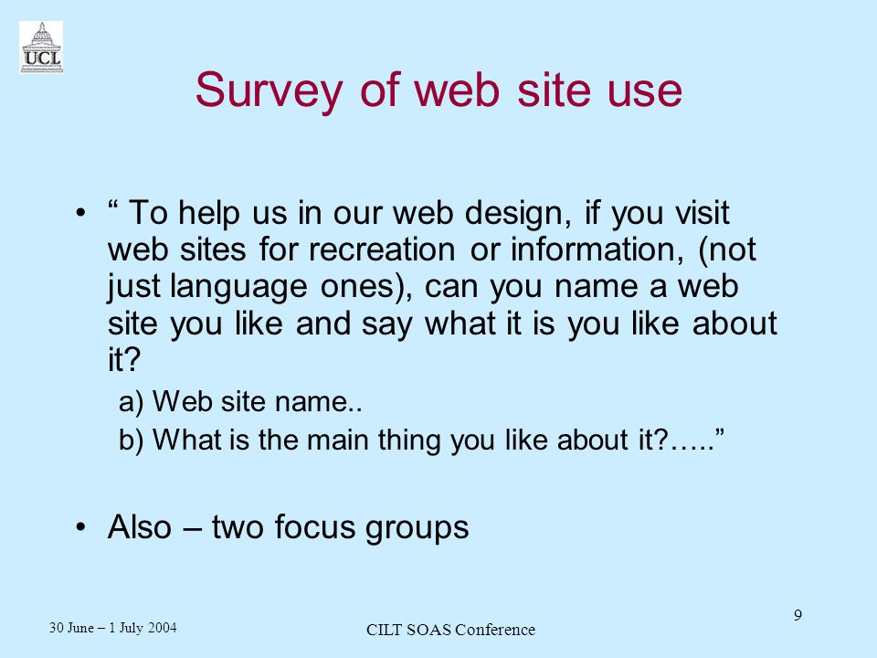 30 June – 1 July 2004 CILT SOAS Conference 9 Survey of web site use To help us in our web design, if you visit web sites for recreation or information, (not just language ones), can you name a web site you like and say what it is you like about it.