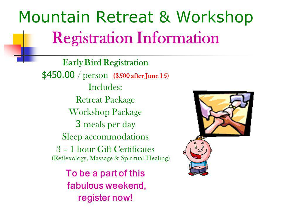 Mountain Retreat & Workshop Registration Information Early Bird Registration $450.00 / person ($500 after June 15) Includes: Retreat Package Workshop Package 3 meals per day Sleep accommodations 3 – 1 hour Gift Certificates (Reflexology, Massage & Spiritual Healing) To be a part of this fabulous weekend, register now!