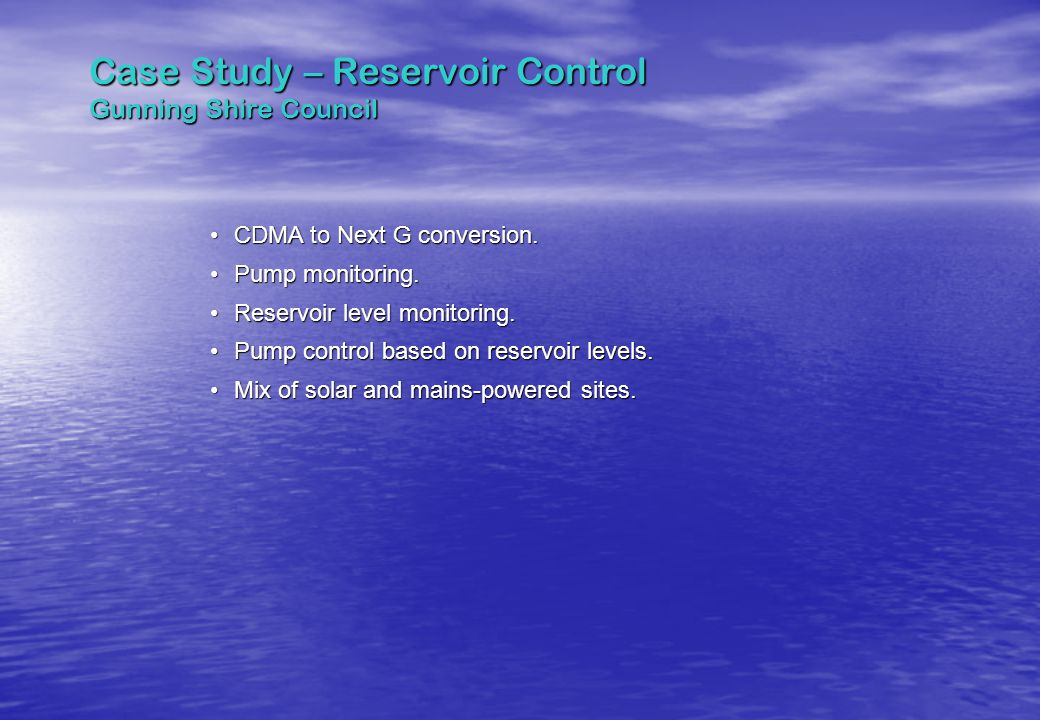 Case Study – Reservoir Control Gunning Shire Council CDMA to Next G conversion.CDMA to Next G conversion. Pump monitoring.Pump monitoring. Reservoir l