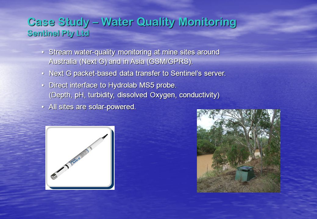 Case Study – Water Quality Monitoring Sentinel Pty Ltd Stream water-quality monitoring at mine sites around Australia (Next G) and in Asia (GSM/GPRS).