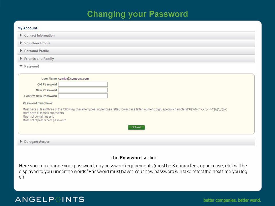 Changing your Password The Password section Here you can change your password, any password requirements (must be 8 characters, upper case, etc) will be displayed to you under the words Password must have Your new password will take effect the next time you log on.