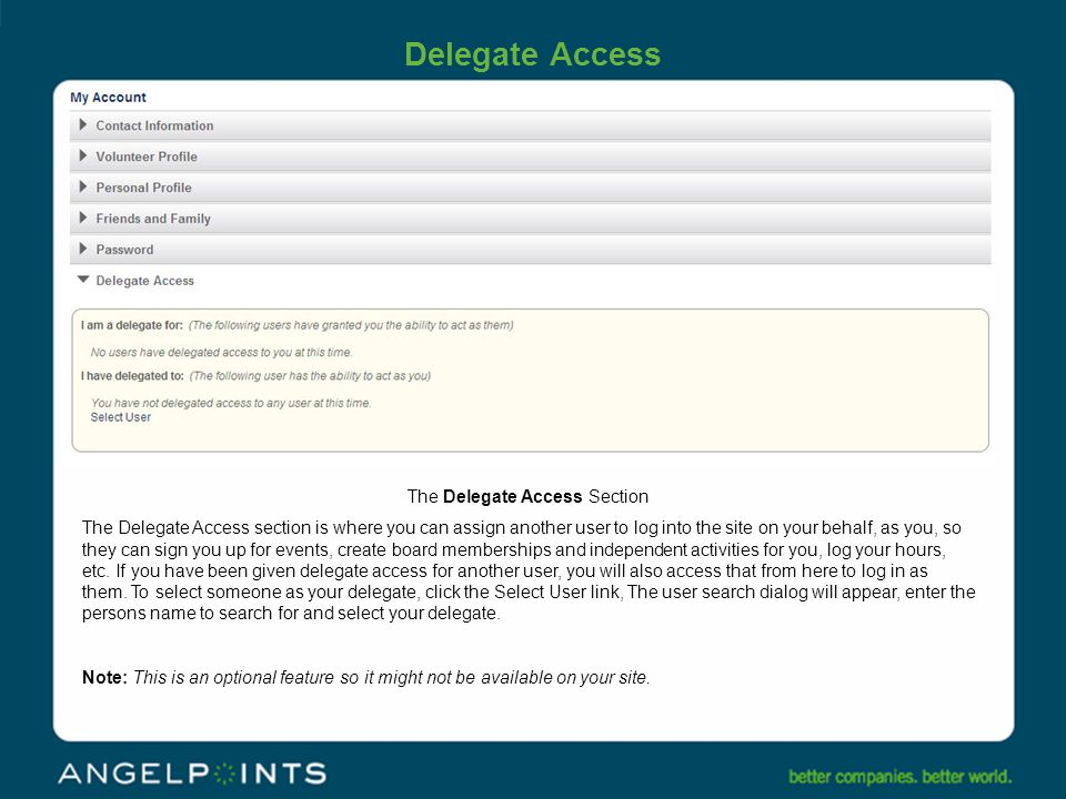 Delegate Access The Delegate Access Section The Delegate Access section is where you can assign another user to log into the site on your behalf, as you, so they can sign you up for events, create board memberships and independent activities for you, log your hours, etc.