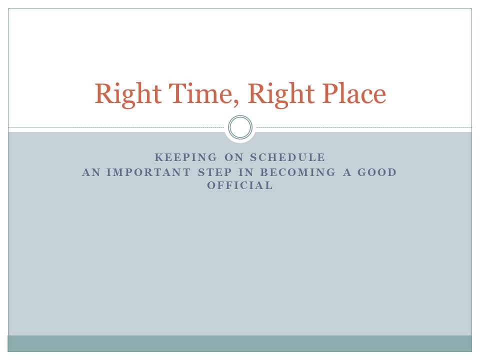 KEEPING ON SCHEDULE AN IMPORTANT STEP IN BECOMING A GOOD OFFICIAL Right Time, Right Place