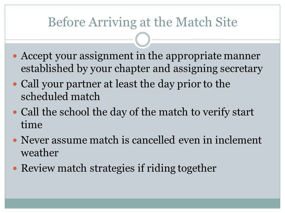 Before Arriving at the Match Site Accept your assignment in the appropriate manner established by your chapter and assigning secretary Call your partner at least the day prior to the scheduled match Call the school the day of the match to verify start time Never assume match is cancelled even in inclement weather Review match strategies if riding together