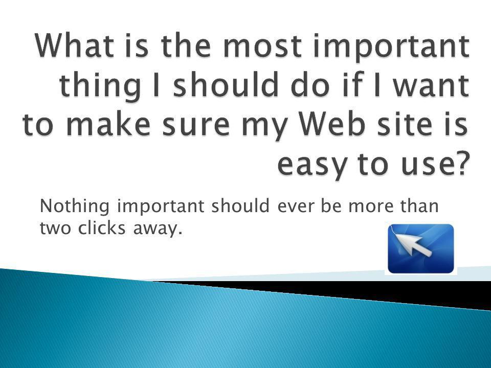 Nothing important should ever be more than two clicks away.