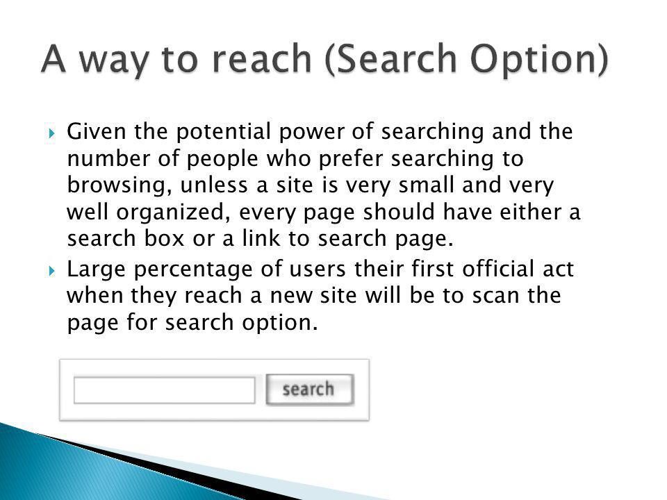 Given the potential power of searching and the number of people who prefer searching to browsing, unless a site is very small and very well organized,