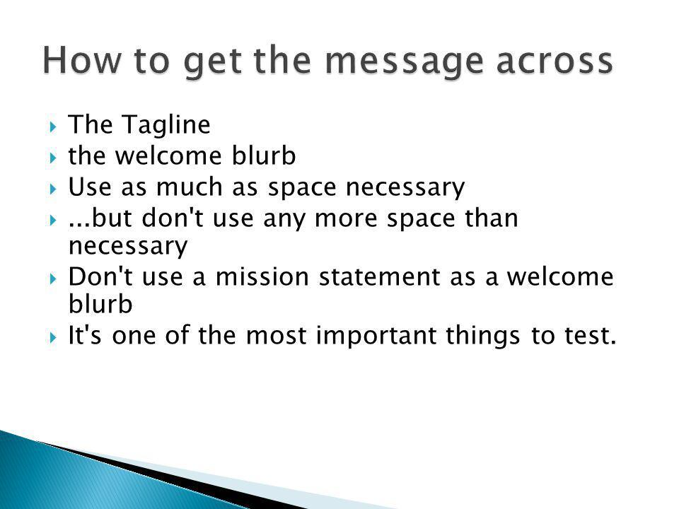 The Tagline the welcome blurb Use as much as space necessary...but don't use any more space than necessary Don't use a mission statement as a welcome