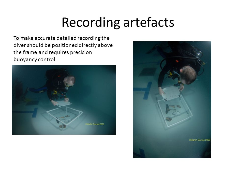 Recording artefacts To make accurate detailed recording the diver should be positioned directly above the frame and requires precision buoyancy control