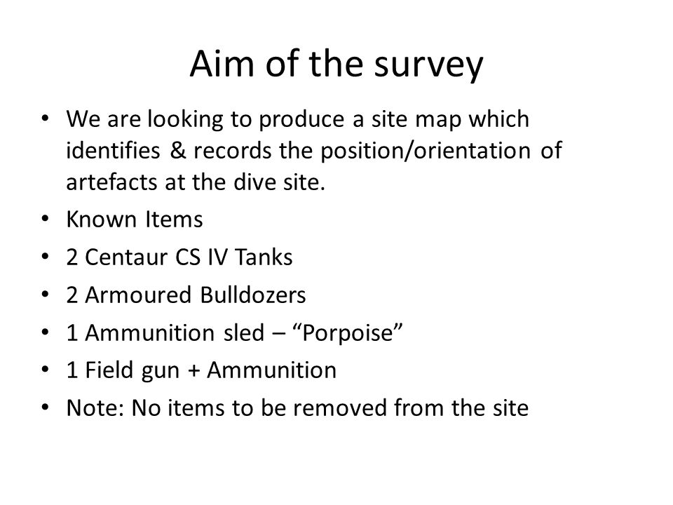 Aim of the survey We are looking to produce a site map which identifies & records the position/orientation of artefacts at the dive site. Known Items