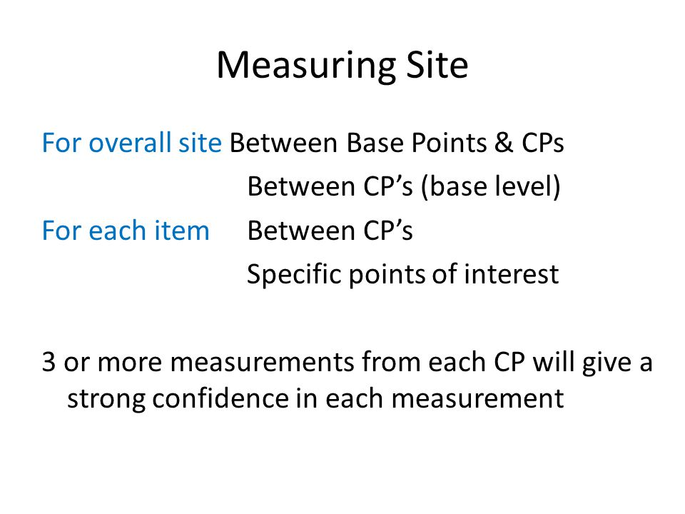Measuring Site For overall site Between Base Points & CPs Between CPs (base level) For each itemBetween CPs Specific points of interest 3 or more measurements from each CP will give a strong confidence in each measurement
