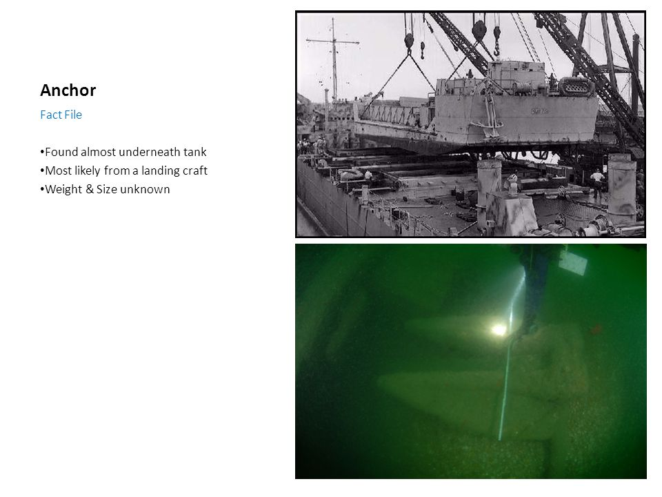 Anchor Fact File Found almost underneath tank Most likely from a landing craft Weight & Size unknown