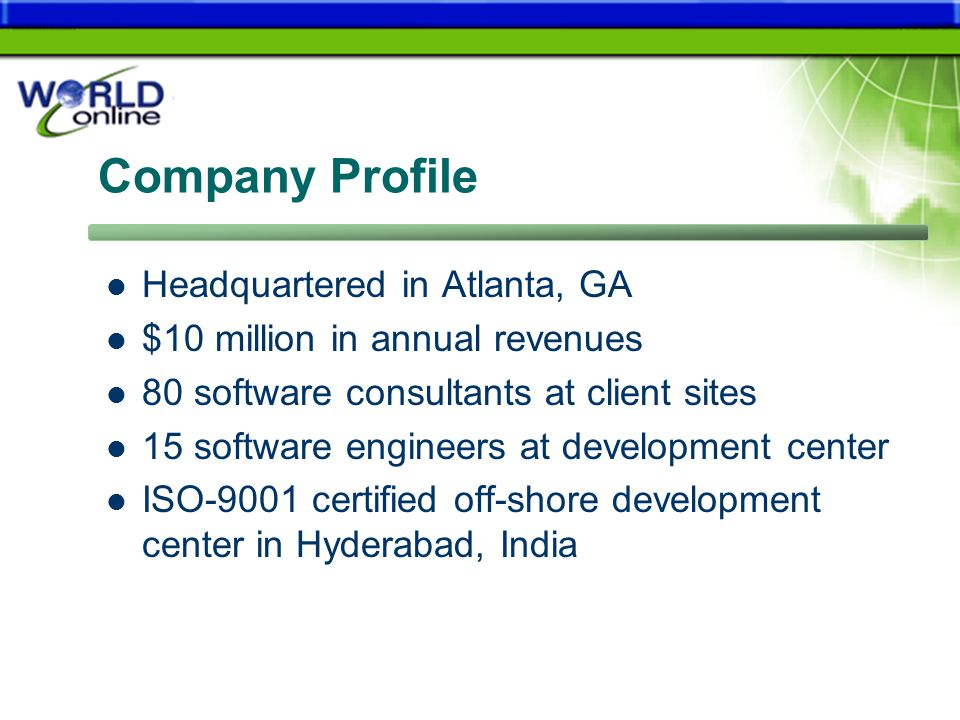 Company Profile Headquartered in Atlanta, GA $10 million in annual revenues 80 software consultants at client sites 15 software engineers at development center ISO-9001 certified off-shore development center in Hyderabad, India
